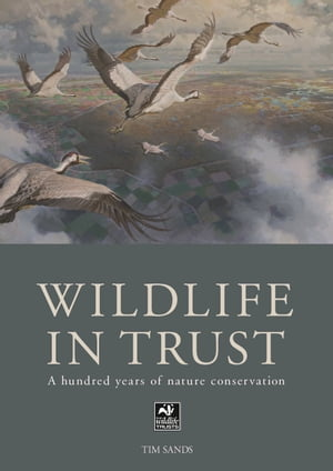 The Wildlife in Trust A Hundred Years of Nature Conservation