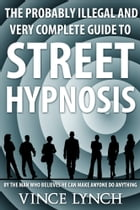 Street Hypnosis: The Probably Illegal and Very Complete Guide to by Vince Lynch