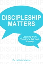 Discipleship Matters:Learning from Timothy's Spiritual Journey by Mitch Martin