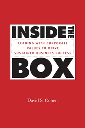 Inside the Box: Leading With Corporate Values to Drive Sustained Business Success by David S. Cohen