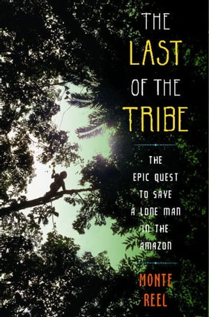 The Last of the Tribe The Epic Quest to Save a Lone Man in the Amazon