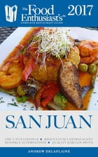 San Juan - 2017: The Food Enthusiast's Complete Restaurant Guide by Andrew Delaplaine