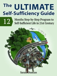 The Ultimate Self-Sufficiency Guide: 12 Months Step-by-Step Program to Self-Sufficient Life in 21st…