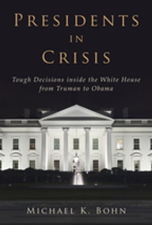 Presidents in Crisis Tough Decisions inside the White House from Truman to Obama