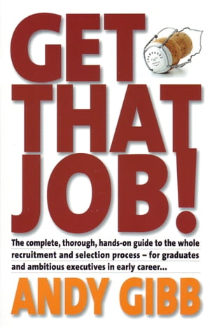 Get That Job!: The Complete, Thorough, Hands-on Guide to the Whole Recruitment and Selection Process - For Graduates and Ambitious Executives in Early Career...