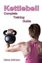 Kettlebell Complete Training Guide by Diana Atkinson