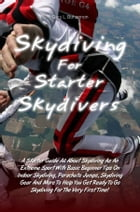 Skydiving for Starter Skydivers: A Starter Guide All About Skydiving As An Extreme Sport With Basic Beginner Tips On Indoor Skydiving by Gary L. Bohannon