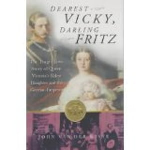 Dearest Vicky,  Darling Fritz The Tragic Love Story of Queen Victoria's Eldest Daughter and the German Emperor
