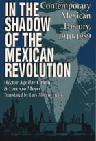 In the Shadow of the Mexican Revolution: Contemporary Mexican History, 1910–1989 by Héctor Aguilar Camín