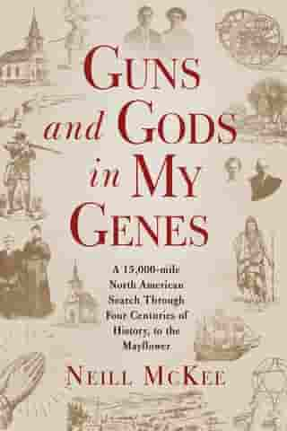 Guns and Gods in My Genes: A 15,000-mile North American search through four centuries of history, to the Mayflower by Neill McKee