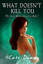 What Doesn't Kill You - The Claire Wiche Chronicles Book 5 by Cate Dean
