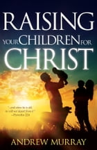 Raising Your Children for Christ by Andrew Murray