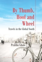 By Thumb, Hoof and Wheel: Travels in the Global South by Prabhu Ghate