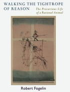 Walking the Tightrope of Reason: The Precarious Life of a Rational Animal by Robert Fogelin