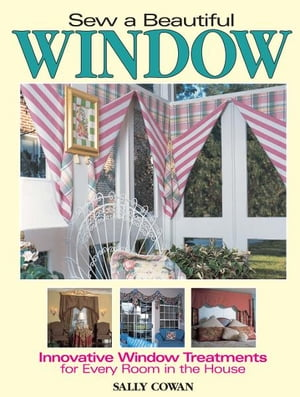 Sew A Beautiful Window Innovative Window Treatments for Every Room in the House