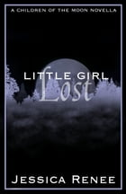 Little Girl Lost: A Children of the Moon Novella by Jessica Renee