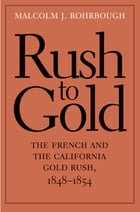Rush to Gold: The French and the California Gold Rush, 1848-1854