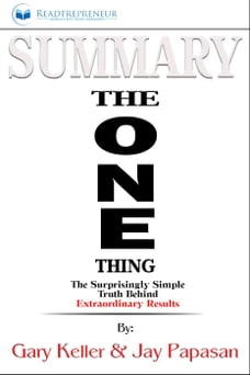 Summary of The ONE Thing: The Surprisingly Simple Truth Behind Extraordinary Results By Gary Keller…