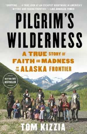 Pilgrim's Wilderness A True Story of Faith and Madness on the Alaska Frontier