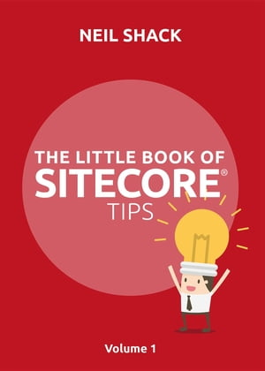 The Little Book of Sitecore® Tips: Volume 1