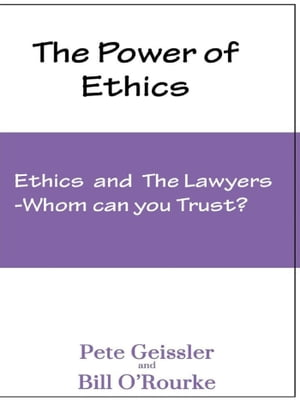 Ethics and the Lawyers: Whom Can You Trust?: The Power of Ethics by Pete Geissler