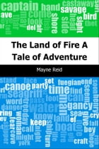 The Land of Fire: A Tale of Adventure by Mayne Reid