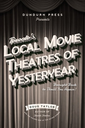 Toronto's Local Movie Theatres of Yesteryear: Brought Back to Thrill You Again by Doug Taylor