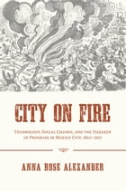 City on Fire: Technology, Social Change, and the Hazards of Progress in Mexico City, 1860-1910 by Anna Rose Alexander