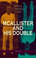 MCALLISTER AND HIS DOUBLE (Illustrated): Collection of Detective Mysteries, Legal Thrillers & Courtroom Intrigues by Arthur Cheney Train