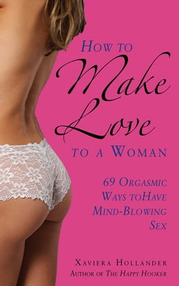 Book How to Make Love to a Woman: 69 Orgasmic Ways to Have Mind-Blowing Sex by Xaviera Hollander