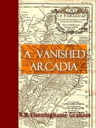 A Vanished Arcadia: Being Some Account of the Jesuits in Paraguay 1607 to 1767 by R. B. Cunninghame Graham