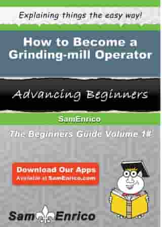How to Become a Grinding-mill Operator: How to Become a Grinding-mill Operator by Shante Lord