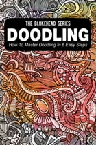 Doodling : How To Master Doodling In 6 Easy Steps by The Blokehead
