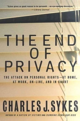 Book The End of Privacy: The Attack on Personal Rights at Home, at Work, On-Line, and in Court by Charles J. Sykes