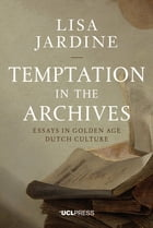 Temptation in the Archives: Essays in Golden Age Dutch Culture by Professor Lisa Jardine, CBE FRS