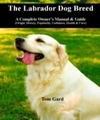 The Labrador Dog Breed: A Complete Owner's Manual & Guide by Tom Gard