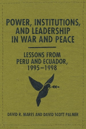 Power,  Institutions,  and Leadership in War and Peace Lessons from Peru and Ecuador,  1995?1998