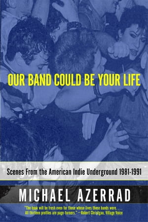 Our Band Could Be Your Life Scenes from the American Indie Underground,  1981-1991