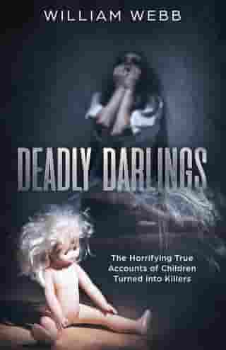 Deadly Darlings: The Horrifying True Accounts of Children Turned into Killers