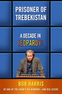 Book Prisoner of Trebekistan: A Decade in Jeopardy! by Bob Harris