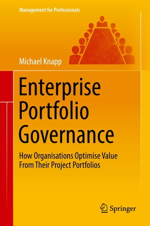 Enterprise Portfolio Governance: How Organisations Optimise Value From Their Project Portfolios by Michael Knapp