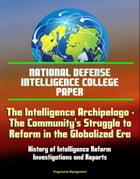 National Defense Intelligence College Paper: The Intelligence Archipelago - The Community's Struggle to Reform in the Globalized Era, History of Intel