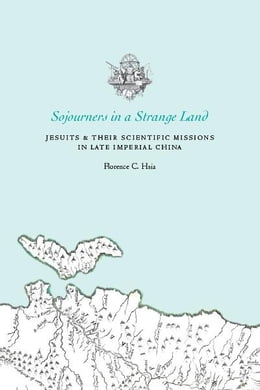 Book Sojourners in a Strange Land: Jesuits and Their Scientific Missions in Late Imperial China by Florence C. Hsia