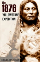 The 1876 Yellowstone Expedition: Catastrophe at the Little Bighorn (Annotated) by General John Gibbon