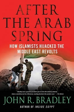 Book After the Arab Spring: How Islamists Hijacked The Middle East Revolts by John R. Bradley