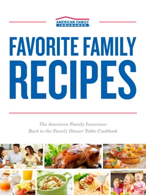 Favorite Family Recipes The American Family Insurance Back to the Family Dinner Table Cookbook
