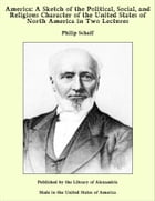 America: A Sketch of the Political, Social, and Religious Character of the United States of North America in Two Lectures by Philip Schaff