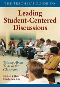 The Teacher's Guide to Leading Student-Centered Discussions: Talking About Texts in the Classroom
