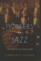 Pioneers of Jazz: The Story of the Creole Band by Lawrence Gushee