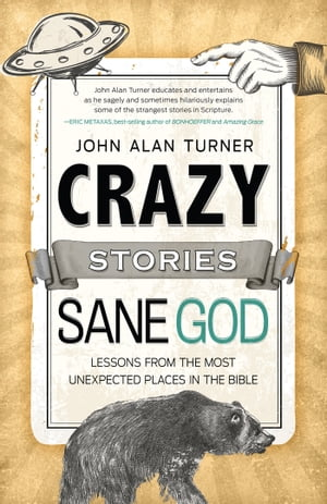 Crazy Stories,  Sane God Lessons from the Most Unexpected Places in the Bible